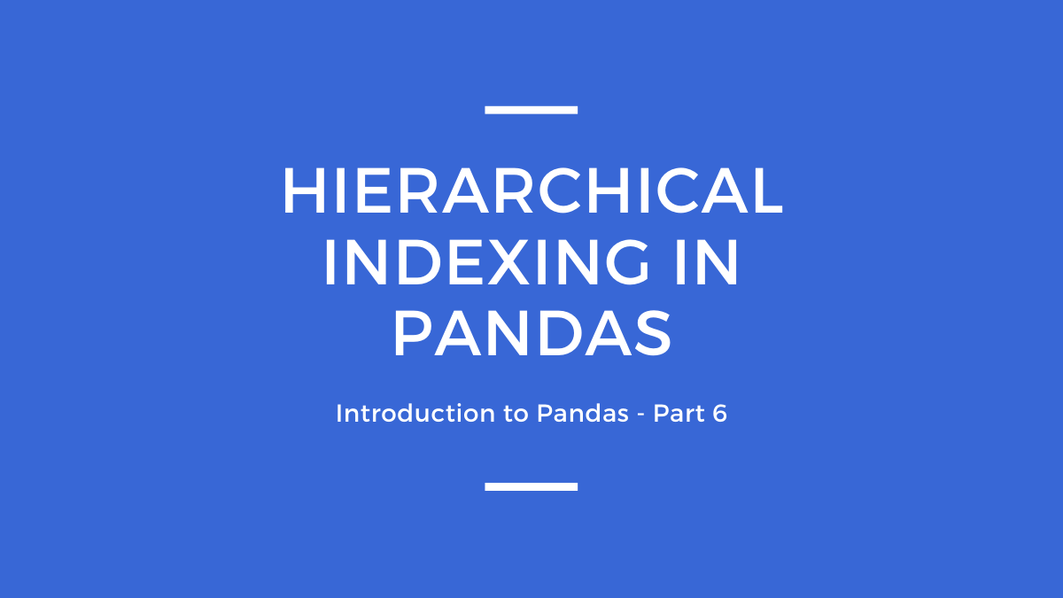 Part 6: HIERARCHICAL  INDEXING IN PANDAS